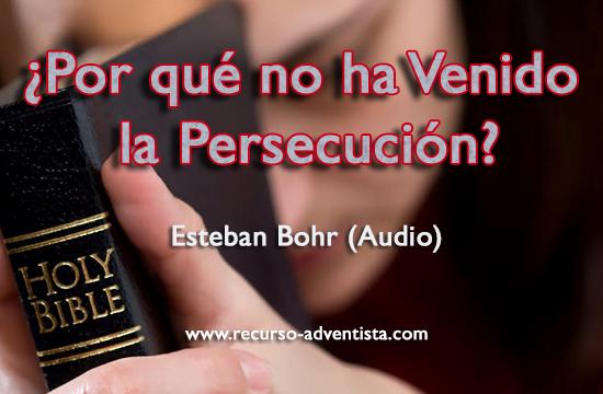 ¿Por qué no ha Venido la Persecución? - Esteban Bohr (Audio)