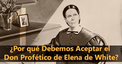 ¿Por qué Debemos Aceptar el Don Profético de Elena de White