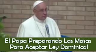 El Papa Preparando Las Masas Para Aceptar Ley Dominical - Video