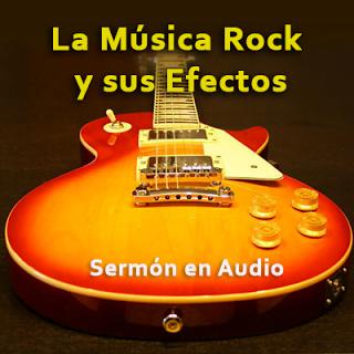 La Música Rock y sus Efectos - Sermón en Audio