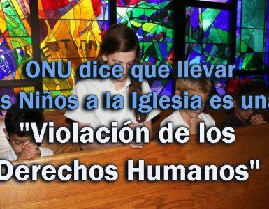 """ONU dice que llevar a los Niños a la Iglesia es una """"Violación de los Derechos Humanos"""""""