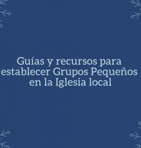 Guías y recursos para establecer Grupos Pequeños en la Iglesia local